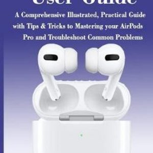 AIRPODS PRO User GUIDE: The Complete Illustrated, Practical Guide with Tips & Tricks to Maximizing the Airpods Pro and Troubleshoot Common Pro